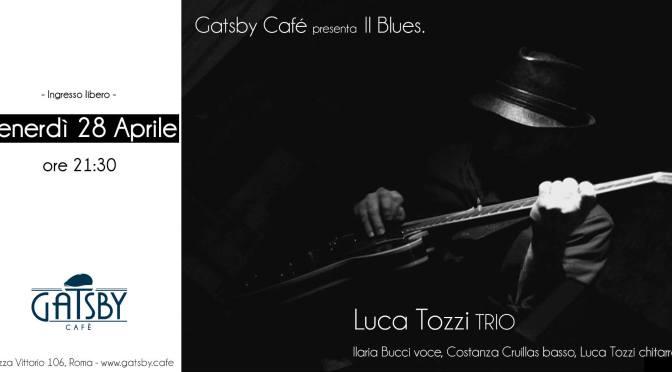 28 aprile 2017 Luca Tozzi Trio – Blues, Soul and Funk al Gatsby Cafè
