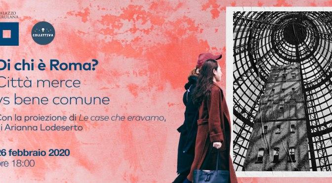 """26 febbraio 2020 """"Di chi è Roma? Città merce vs bene comune"""" al Palazzo Merulana"""