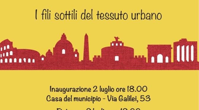 """2-8 luglio 2021 """"I fili sottili del tessuto urbano"""" mostra presso la Casa del I Municipio a via Galilei"""